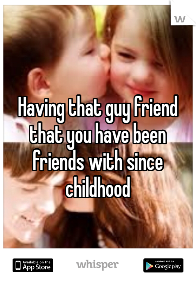 Having that guy friend that you have been friends with since childhood