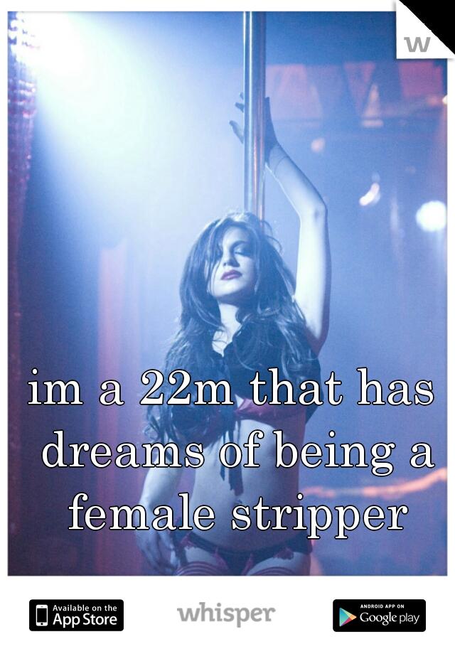 im a 22m that has dreams of being a female stripper