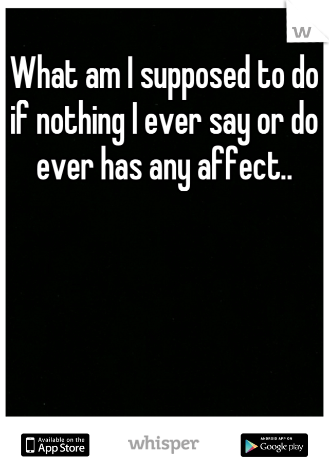 What am I supposed to do if nothing I ever say or do ever has any affect..