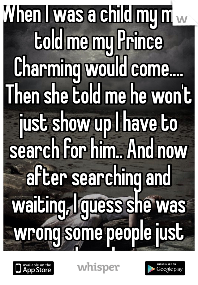 When I was a child my mom told me my Prince Charming would come.... Then she told me he won't just show up I have to search for him.. And now after searching and waiting, I guess she was wrong some people just end up alone.