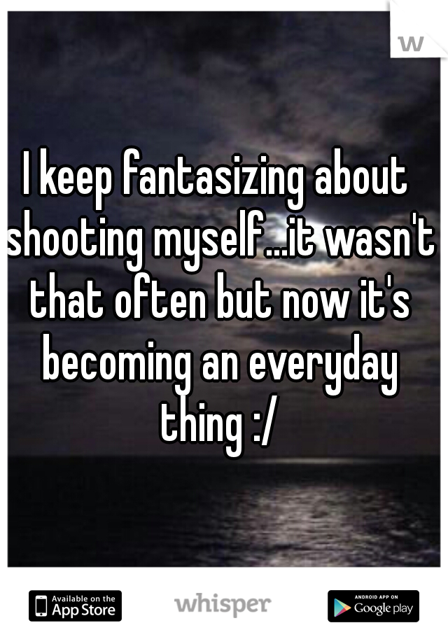 I keep fantasizing about shooting myself...it wasn't that often but now it's becoming an everyday thing :/