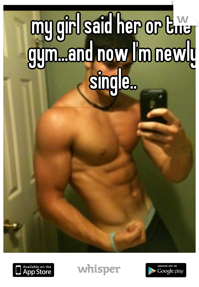my girl said her or the gym...and now I'm newly single..