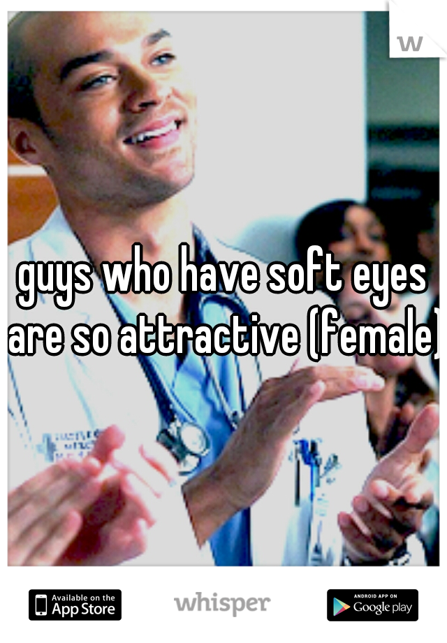 guys who have soft eyes are so attractive (female)