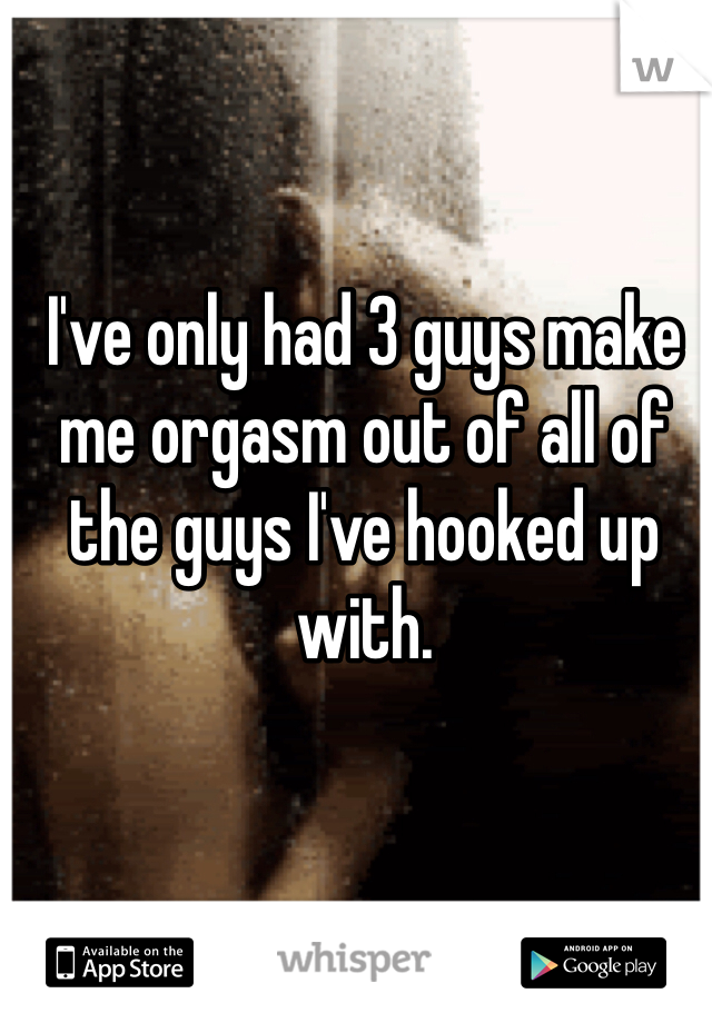 I've only had 3 guys make me orgasm out of all of the guys I've hooked up with.