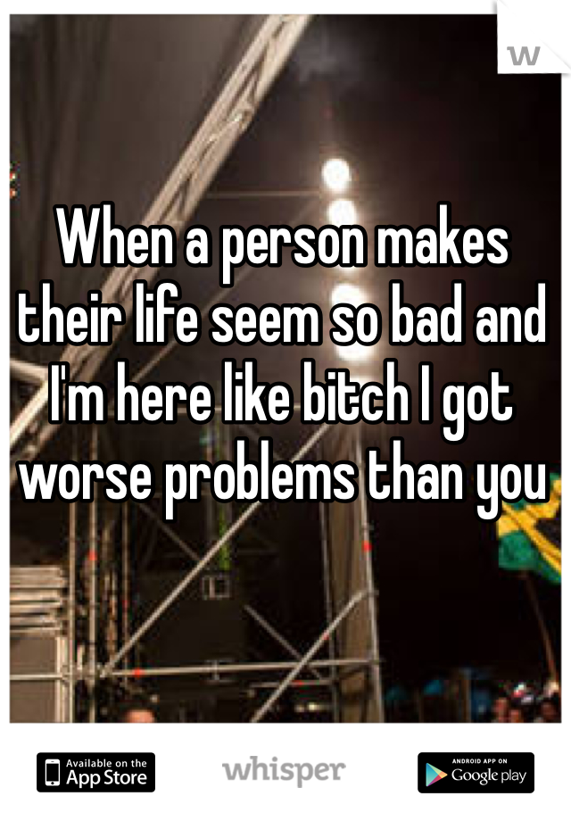 When a person makes their life seem so bad and I'm here like bitch I got worse problems than you