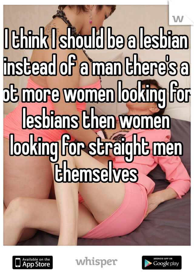 I think I should be a lesbian instead of a man there's a lot more women looking for lesbians then women looking for straight men themselves