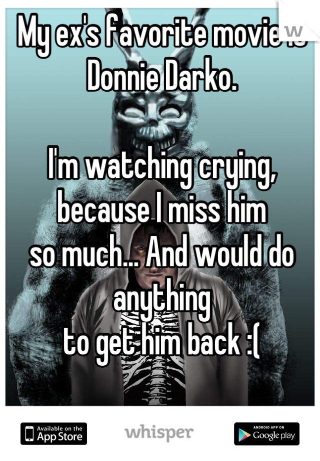 My ex's favorite movie is Donnie Darko.  I'm watching crying, because I miss him so much... And would do anything to get him back :(