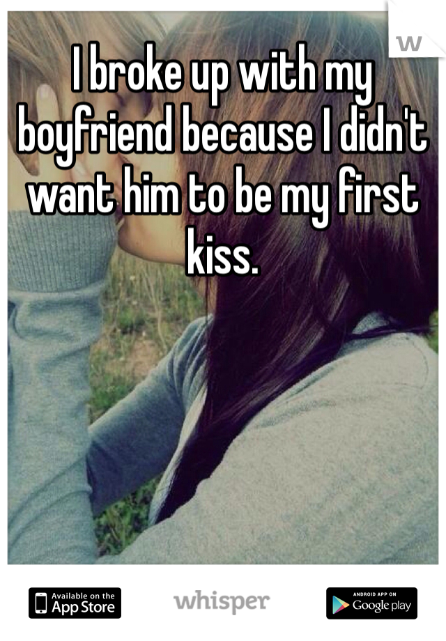 I broke up with my boyfriend because I didn't want him to be my first kiss.