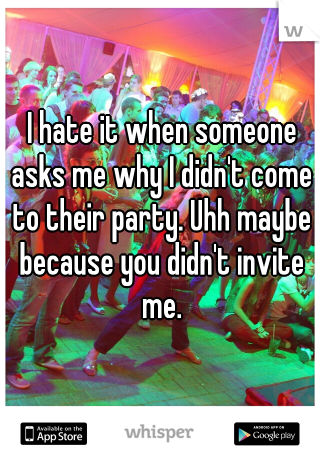 I hate it when someone asks me why I didn't come to their party. Uhh maybe because you didn't invite me.