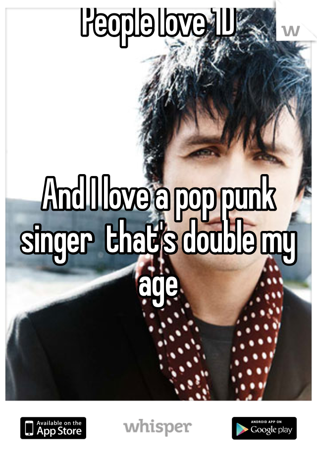 People love 1D    And I love a pop punk singer  that's double my age