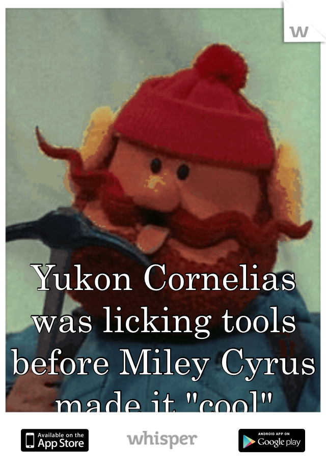 "Yukon Cornelias was licking tools before Miley Cyrus made it ""cool"""