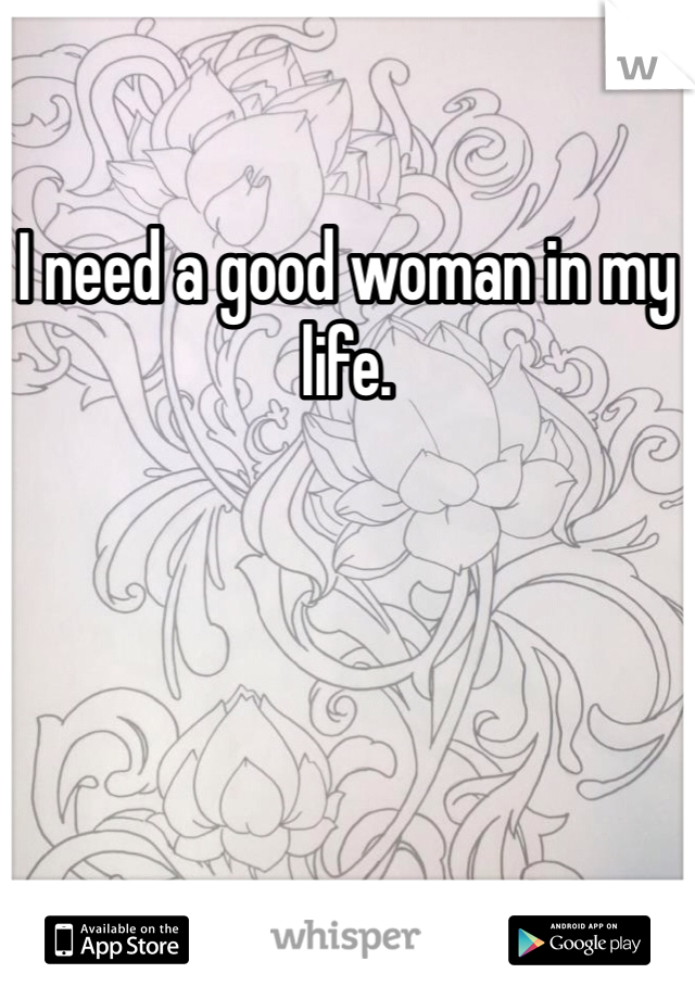 I need a good woman in my life.