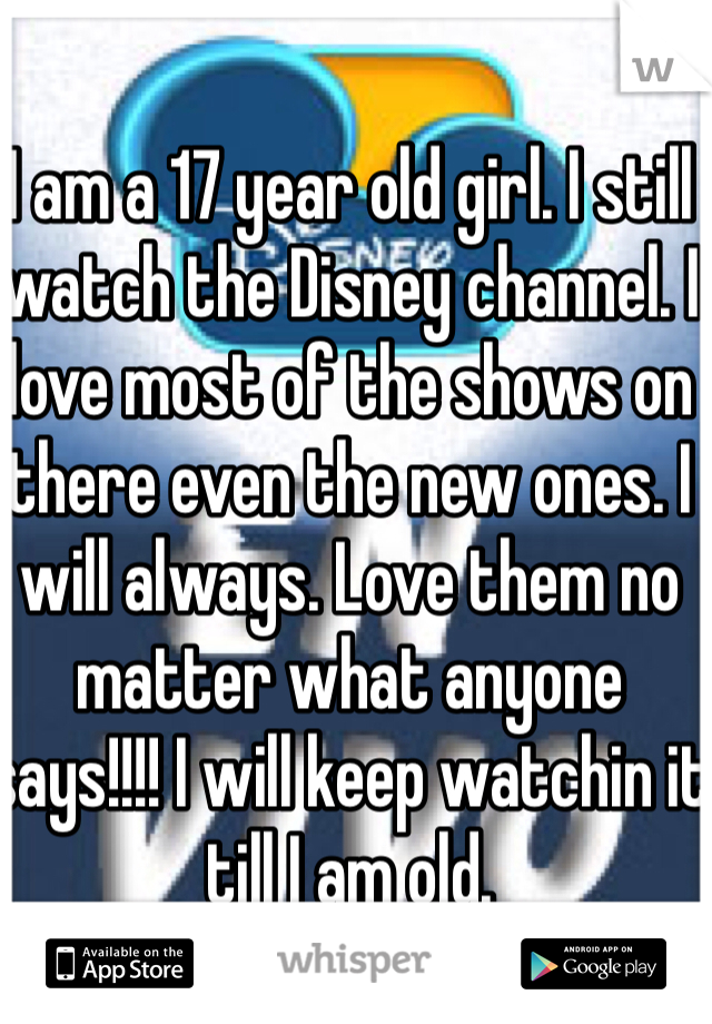 I am a 17 year old girl. I still watch the Disney channel. I love most of the shows on there even the new ones. I will always. Love them no matter what anyone says!!!! I will keep watchin it till I am old.