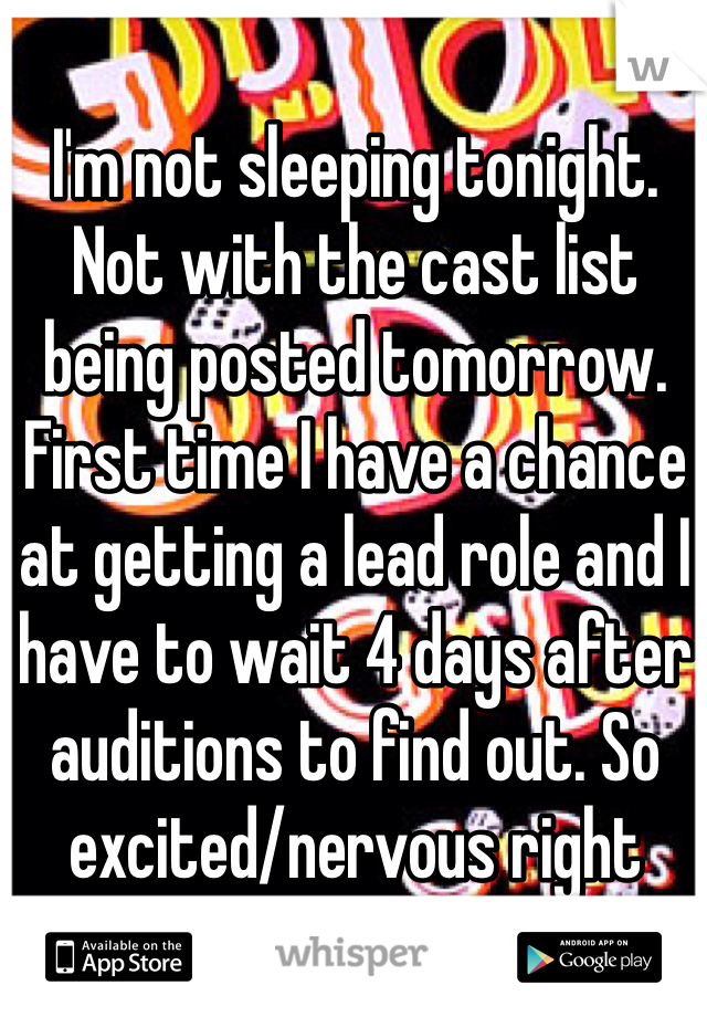 I'm not sleeping tonight. Not with the cast list being posted tomorrow. First time I have a chance at getting a lead role and I have to wait 4 days after auditions to find out. So excited/nervous right now!!!