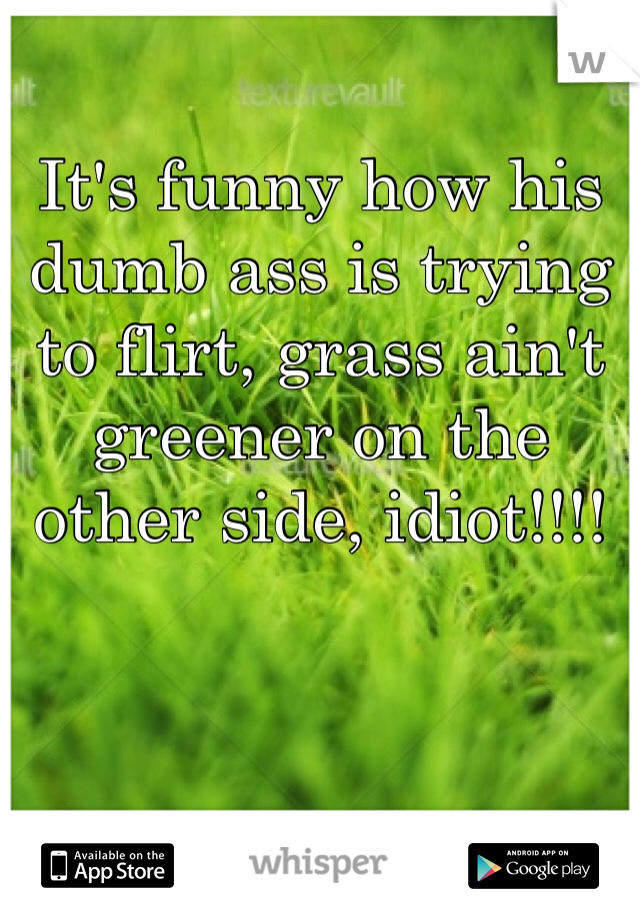 It's funny how his dumb ass is trying to flirt, grass ain't greener on the other side, idiot!!!!