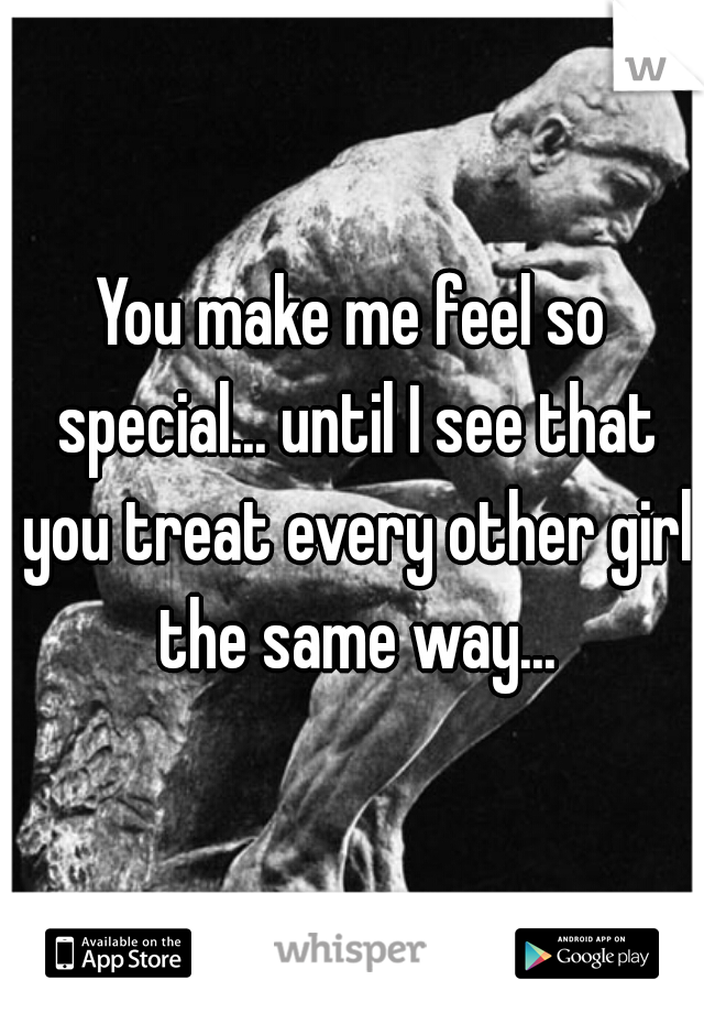 You make me feel so special... until I see that you treat every other girl the same way...