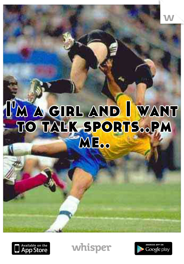 I'm a girl and I want to talk sports..pm me..