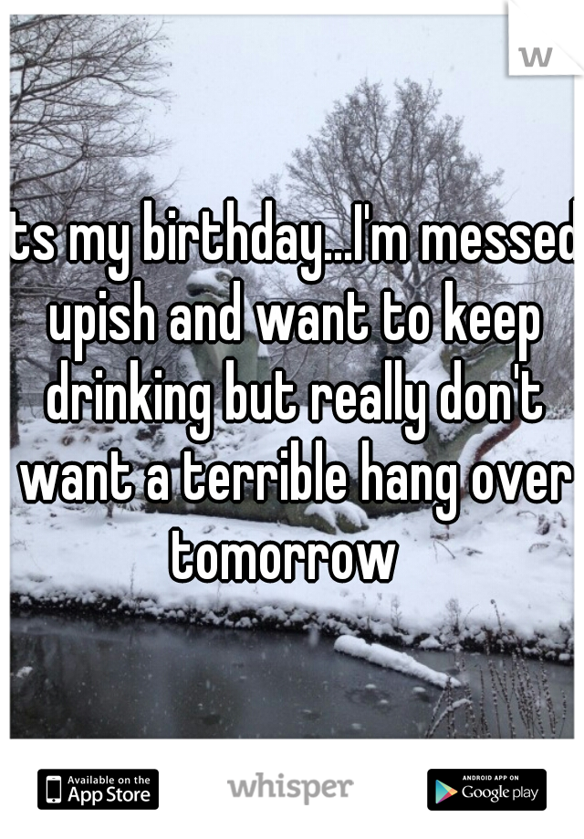 its my birthday...I'm messed upish and want to keep drinking but really don't want a terrible hang over tomorrow