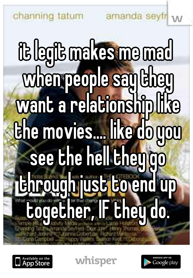 it legit makes me mad when people say they want a relationship like the movies.... like do you see the hell they go through just to end up together, IF they do.