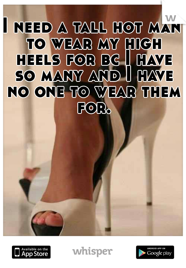 I need a tall hot man to wear my high heels for bc I have so many and I have no one to wear them for.
