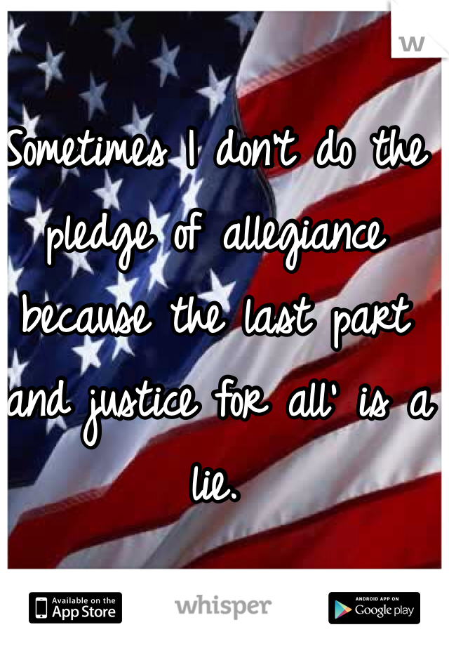 Sometimes I don't do the pledge of allegiance because the last part 'and justice for all' is a lie.