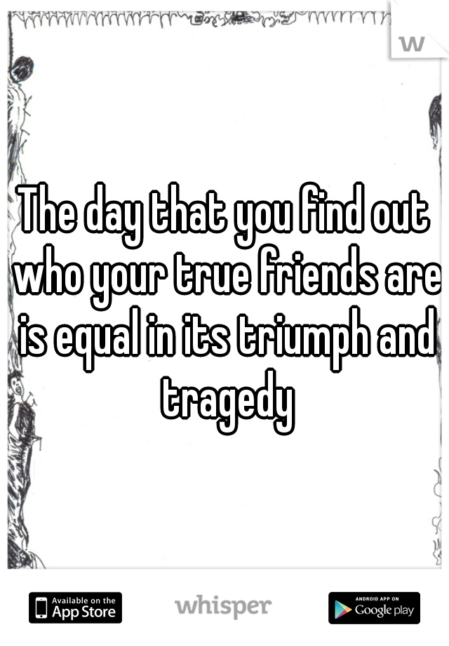 The day that you find out who your true friends are is equal in its triumph and tragedy