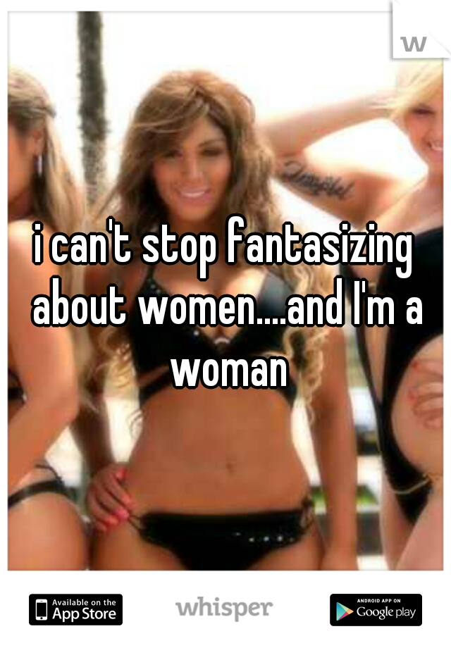 i can't stop fantasizing about women....and I'm a woman