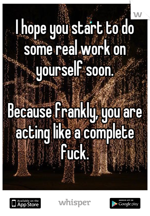 I hope you start to do some real work on yourself soon.  Because frankly, you are acting like a complete fuck.