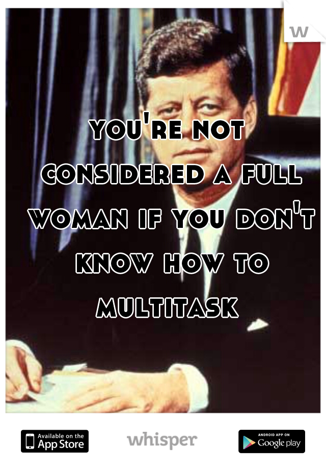 you're not considered a full woman if you don't know how to multitask
