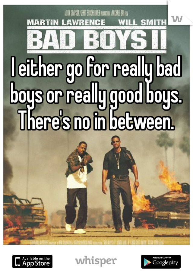 I either go for really bad boys or really good boys. There's no in between.