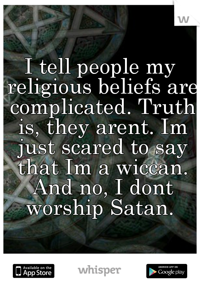 I tell people my religious beliefs are complicated. Truth is, they arent. Im just scared to say that Im a wiccan. And no, I dont worship Satan.