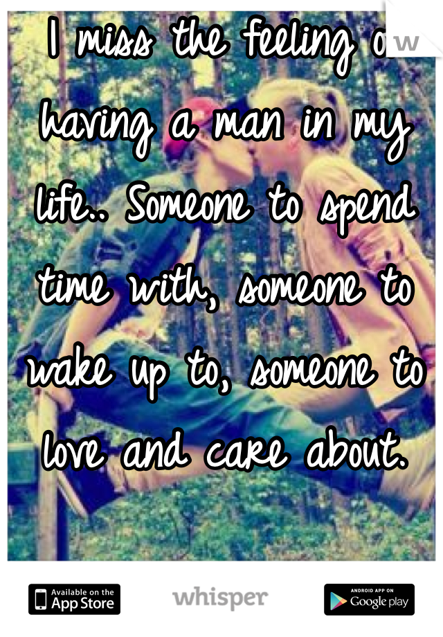 I miss the feeling of having a man in my life.. Someone to spend time with, someone to wake up to, someone to love and care about.