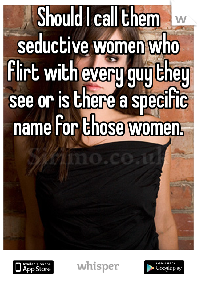 Should I call them seductive women who flirt with every guy they see or is there a specific name for those women.