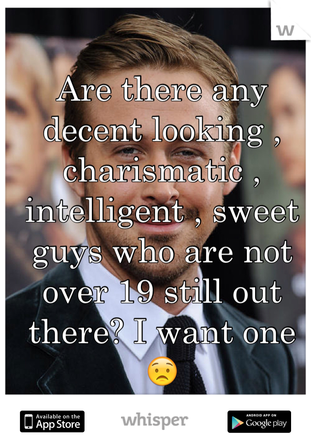 Are there any decent looking , charismatic , intelligent , sweet guys who are not over 19 still out there? I want one 😟
