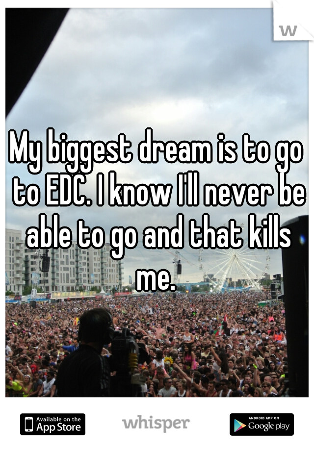 My biggest dream is to go to EDC. I know I'll never be able to go and that kills me.