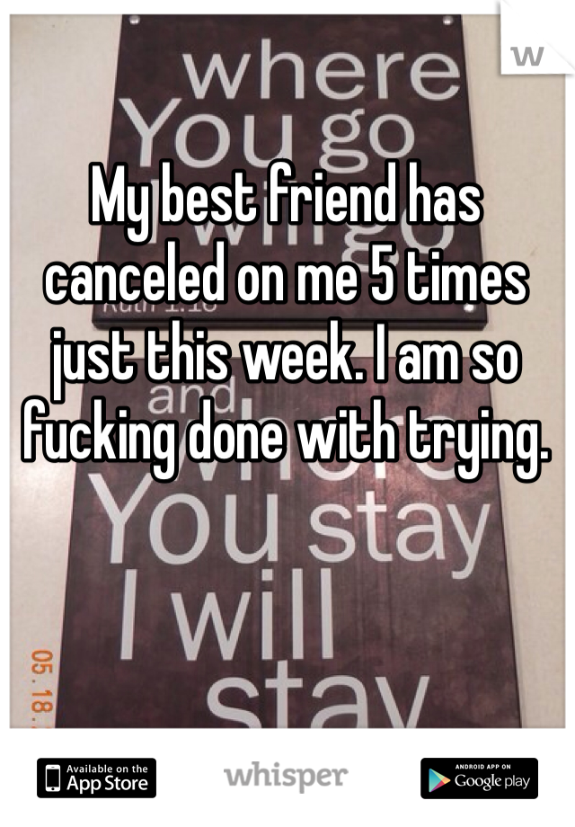 My best friend has canceled on me 5 times just this week. I am so fucking done with trying.