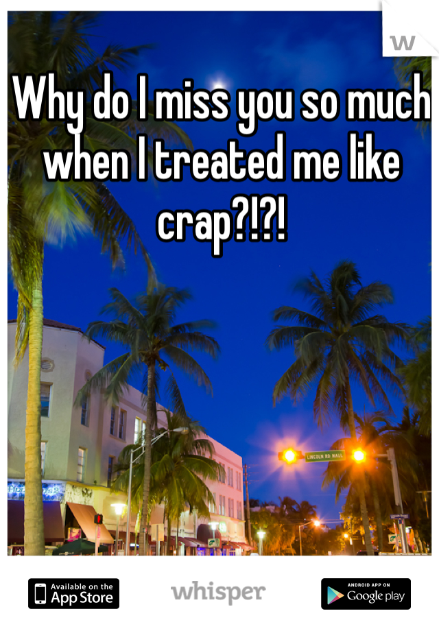 Why do I miss you so much when I treated me like crap?!?!
