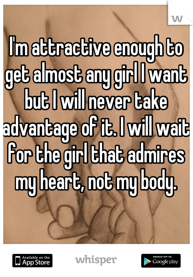 I'm attractive enough to get almost any girl I want but I will never take advantage of it. I will wait for the girl that admires my heart, not my body.