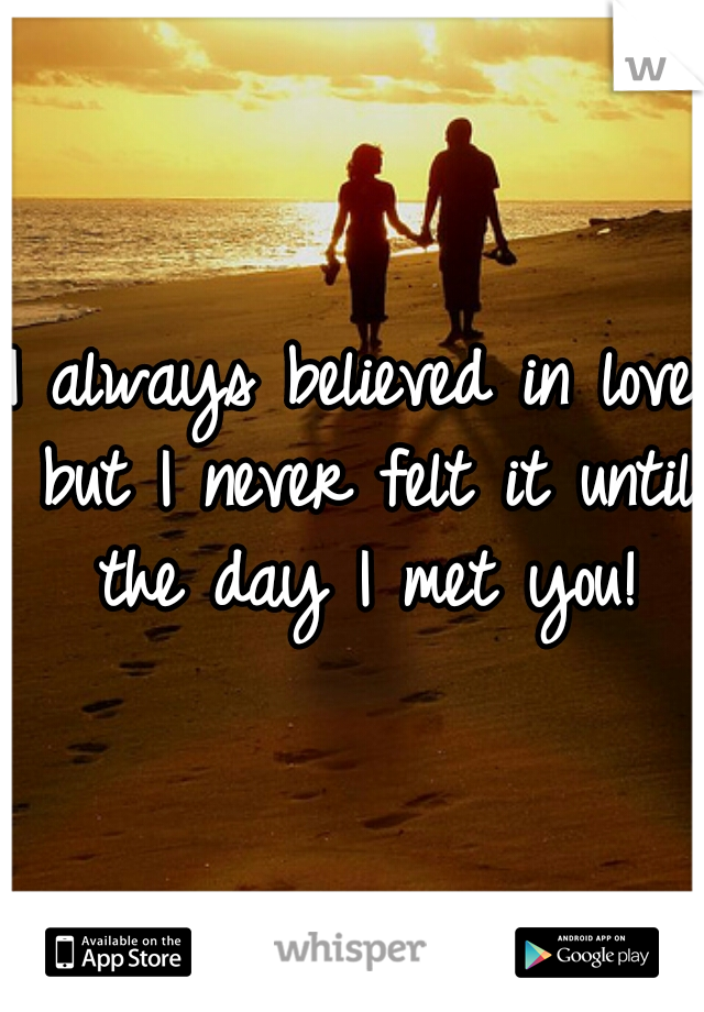I always believed in love but I never felt it until the day I met you!