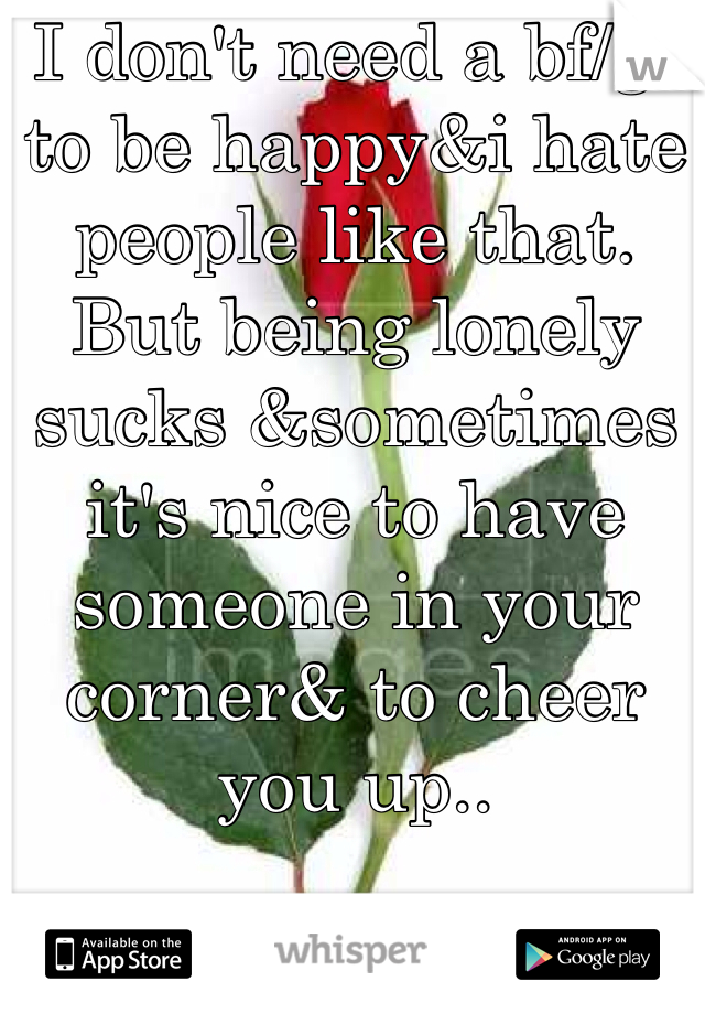 I don't need a bf/gf to be happy&i hate people like that. But being lonely sucks &sometimes it's nice to have someone in your corner& to cheer you up..