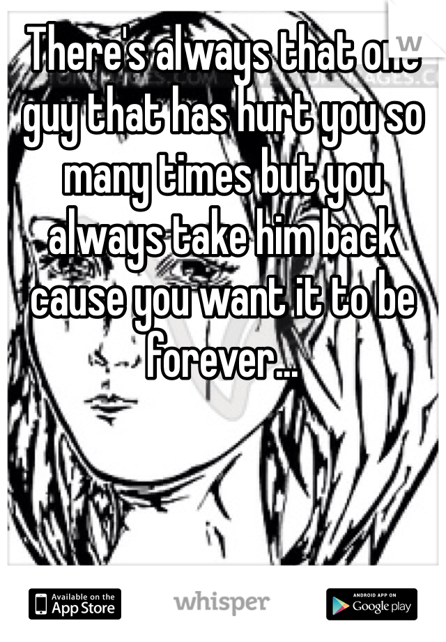 There's always that one guy that has hurt you so many times but you always take him back cause you want it to be forever...