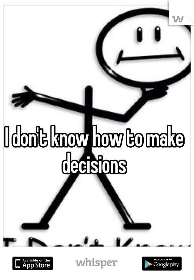 I don't know how to make decisions