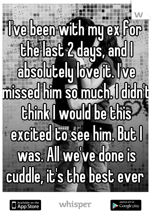 I've been with my ex for the last 2 days, and I absolutely love it. I've missed him so much. I didn't think I would be this excited to see him. But I was. All we've done is cuddle, it's the best ever