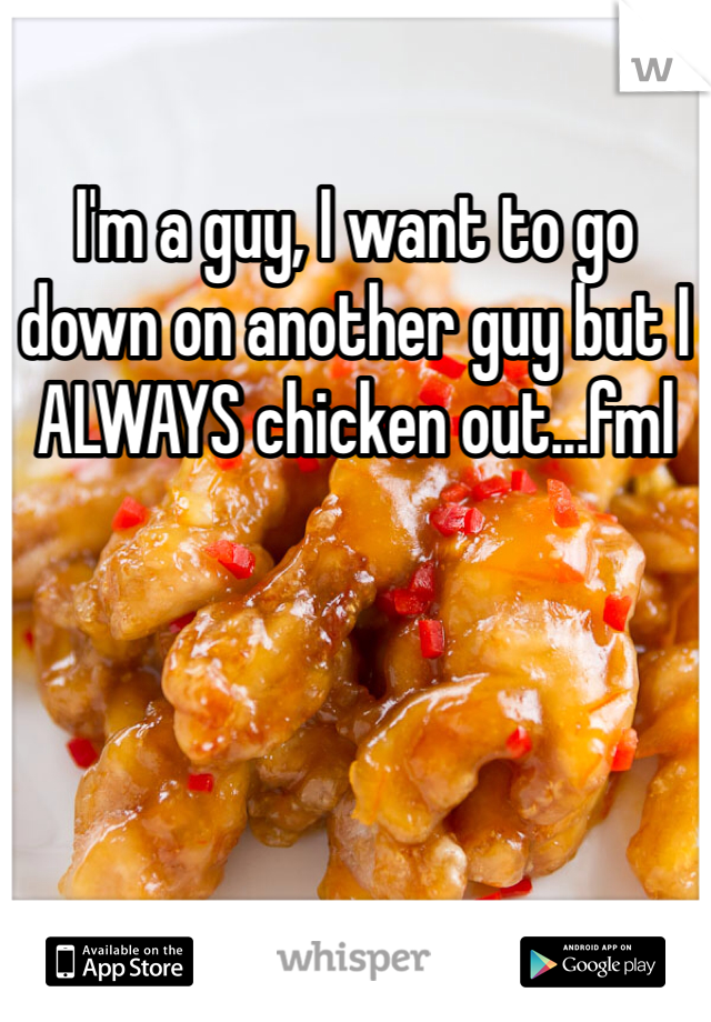 I'm a guy, I want to go down on another guy but I ALWAYS chicken out...fml