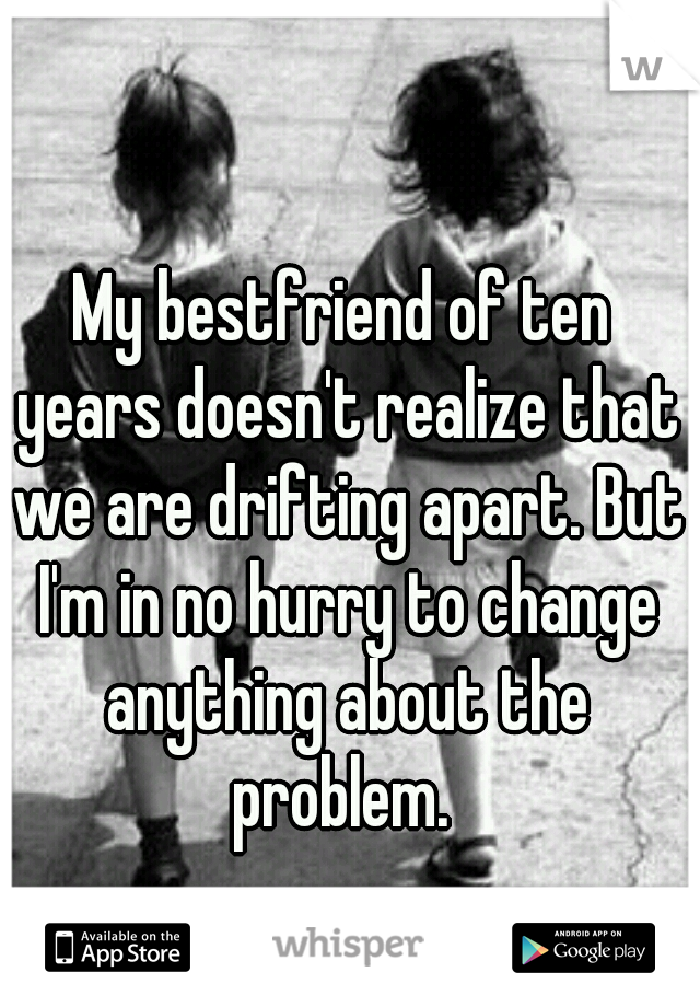 My bestfriend of ten years doesn't realize that we are drifting apart. But I'm in no hurry to change anything about the problem.