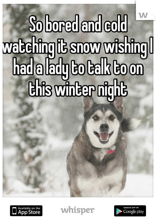 So bored and cold watching it snow wishing I had a lady to talk to on this winter night
