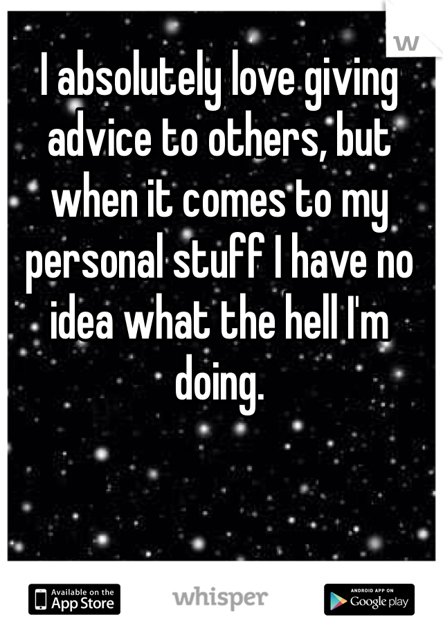 I absolutely love giving advice to others, but when it comes to my personal stuff I have no idea what the hell I'm doing.