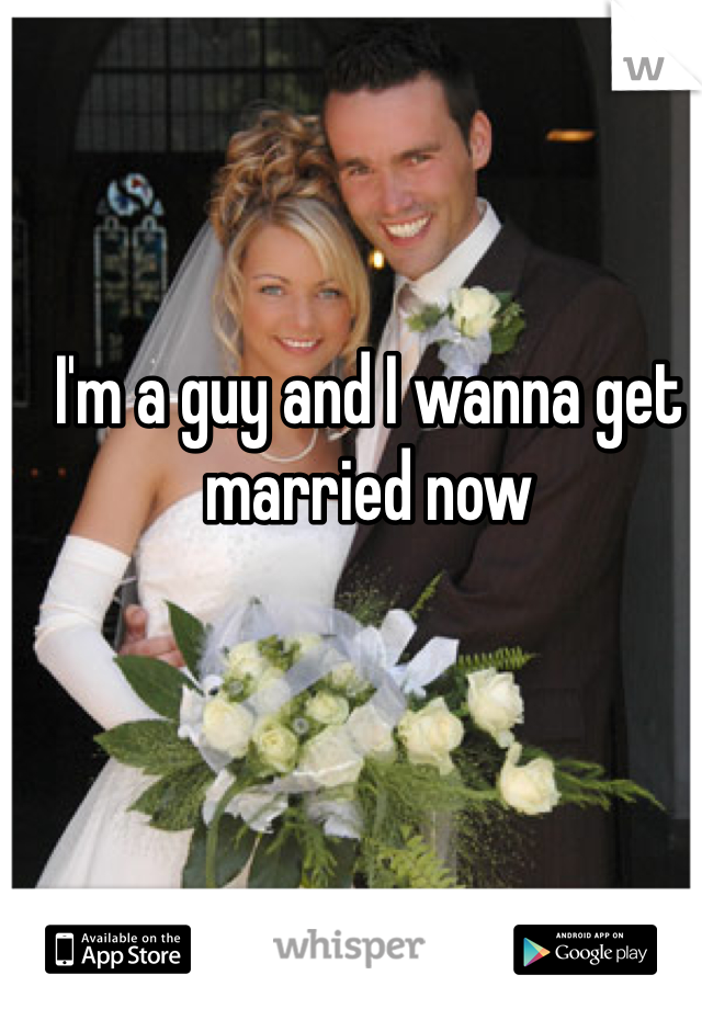 I'm a guy and I wanna get married now