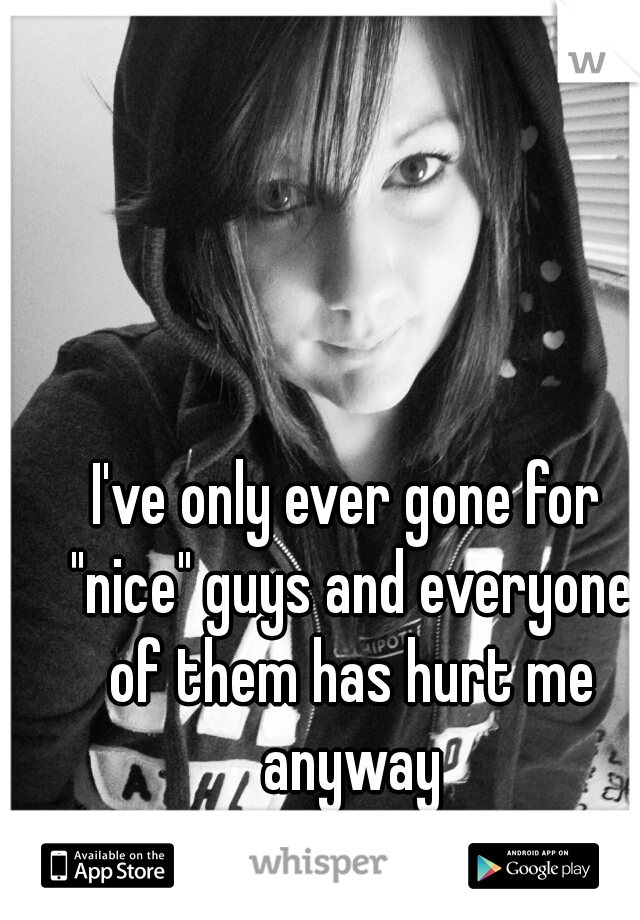 """I've only ever gone for """"nice"""" guys and everyone of them has hurt me anyway"""