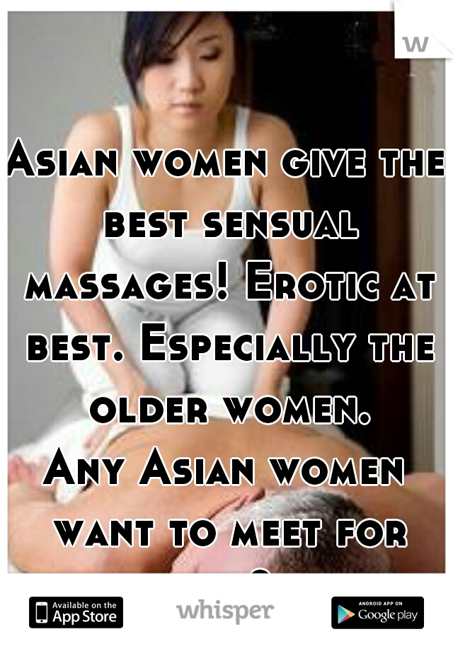 Asian women give the best sensual massages! Erotic at best. Especially the older women.  Any Asian women want to meet for one?